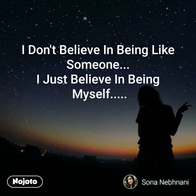 I Dont Believe In Being Like Someone I Just Believe In Being