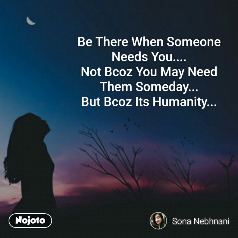 Be There When Someone Needs You Not Bcoz You May Need Them