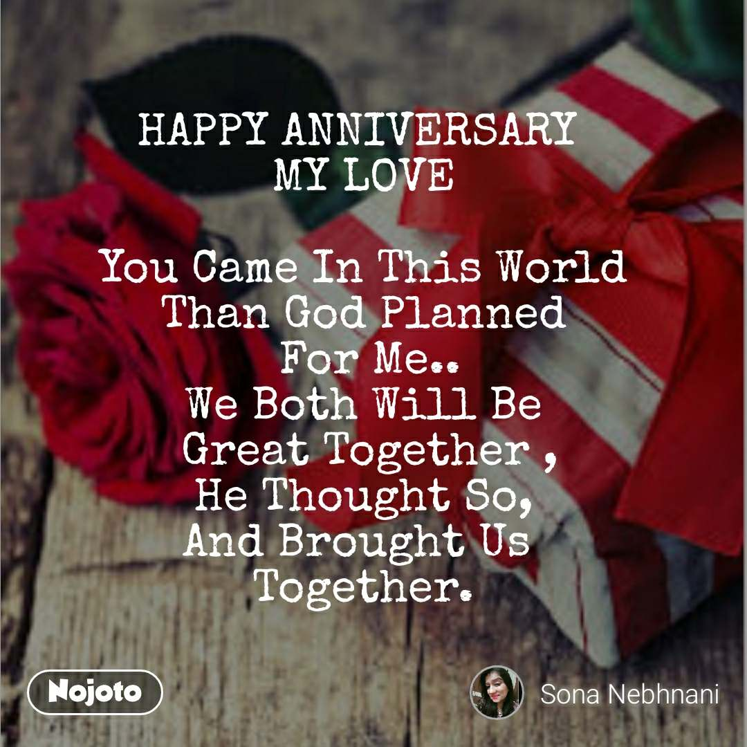 HAPPY ANNIVERSARY  MY LOVE  You Came In This World Than God Planned  For Me.. We Both Will Be  Great Together , He Thought So, And Brought Us  Together.
