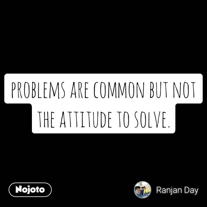 problems are common but not the attitude to solve.