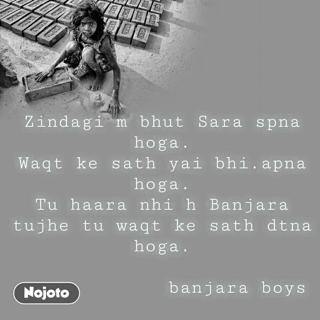 Zindagi m bhut Sara spna hoga. Waqt ke sath yai bhi.apna hoga. Tu haara nhi h Banjara tujhe tu waqt ke sath dtna hoga.                            banjara boys         #NojotoQuote