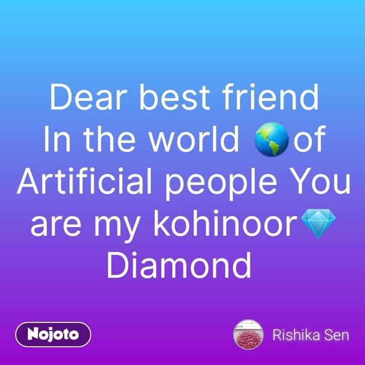 Dear Best Friend In The World Of Artificial People You Are My
