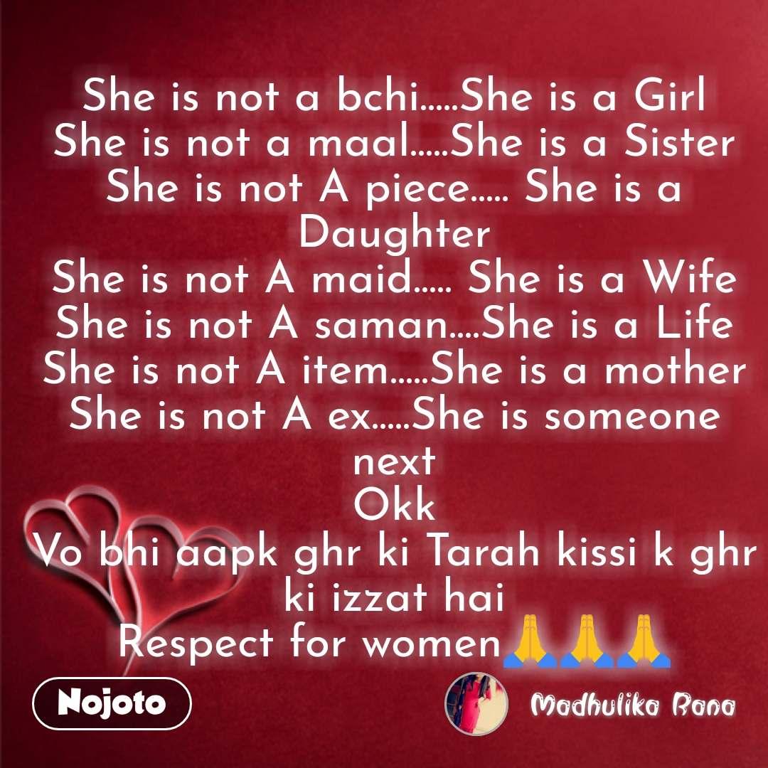 She is not a bchi.....She is a Girl She is not a maal.....She is a Sister She is not A piece..... She is a Daughter She is not A maid..... She is a Wife She is not A saman....She is a Life She is not A item.....She is a mother She is not A ex.....She is someone next Okk Vo bhi aapk ghr ki Tarah kissi k ghr ki izzat hai Respect for women🙏🙏🙏  #NojotoQuote