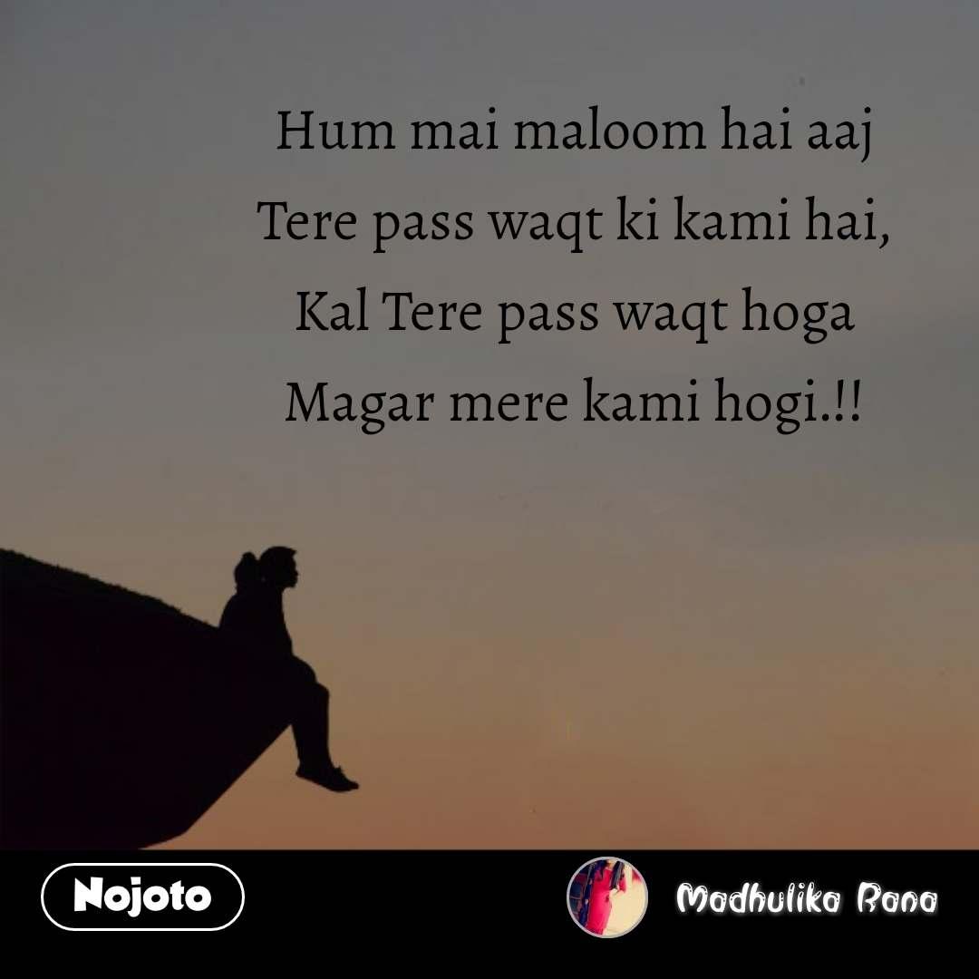 Hum mai maloom hai aaj Tere pass waqt ki kami hai, Kal Tere pass waqt hoga Magar mere kami hogi.!! #NojotoQuote