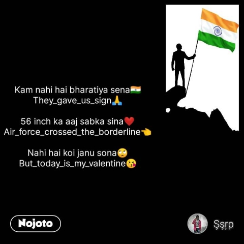 Kam nahi hai bharatiya sena🇮🇳 They_gave_us_sign🙏  56 inch ka aaj sabka sina❤️ Air_force_crossed_the_borderline👈  Nahi hai koi janu sona🙄 But_today_is_my_valentine😘 #NojotoQuote