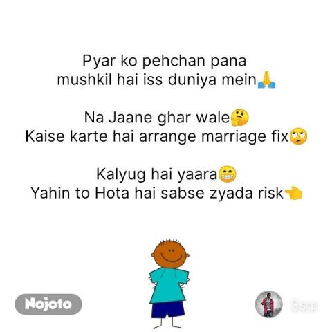 Pyar ko pehchan pana  mushkil hai iss duniya mein🙏  Na Jaane ghar wale🤔 Kaise karte hai arrange marriage fix🙄  Kalyug hai yaara😁 Yahin to Hota hai sabse zyada risk👈 #NojotoQuote