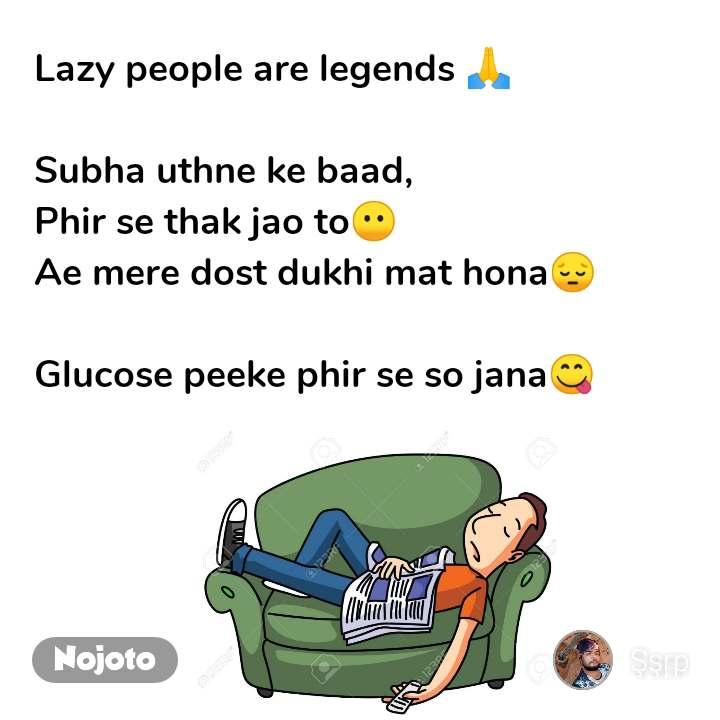 Lazy people are legends 🙏  Subha uthne ke baad, Phir se thak jao to😶 Ae mere dost dukhi mat hona😔  Glucose peeke phir se so jana😋