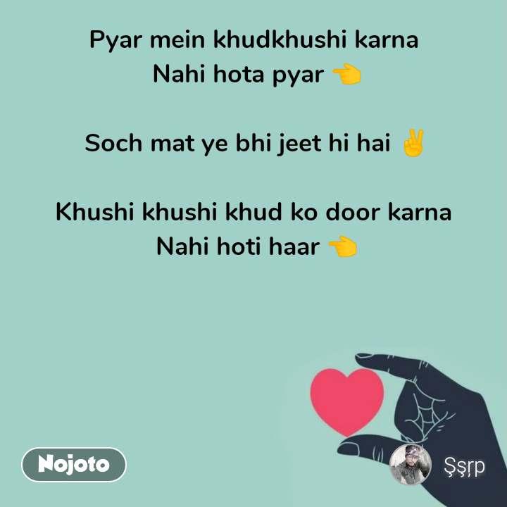 Pyar mein khudkhushi karna  Nahi hota pyar 👈  Soch mat ye bhi jeet hi hai ✌️  Khushi khushi khud ko door karna  Nahi hoti haar 👈