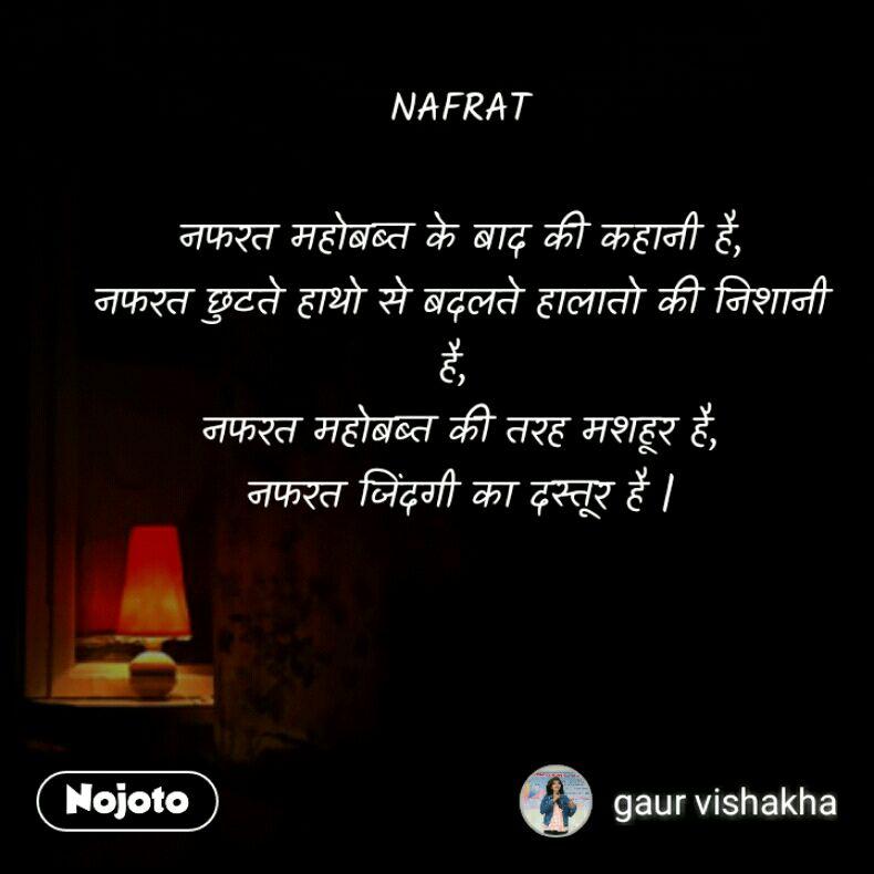 NAFRAT  नफरत महोबब्त के बाद की कहानी है, नफरत छुटते हाथो से बदलते हालातो की निशानी है,  नफरत महोबब्त की तरह मशहूर है, नफरत जिंदगी का दस्तूर है  