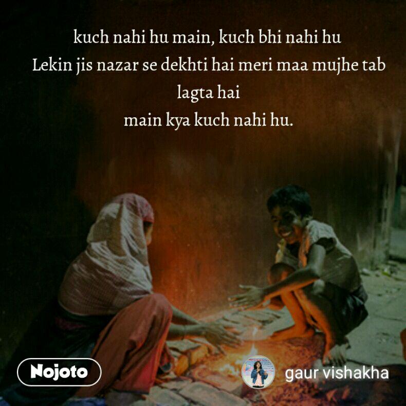 kuch nahi hu main, kuch bhi nahi hu  Lekin jis nazar se dekhti hai meri maa mujhe tab lagta hai main kya kuch nahi hu.