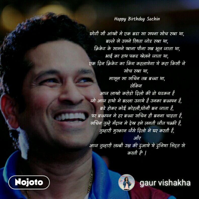 Happy Birthday Sachin  छोटी सी आंखों मे एक बडा सा सपना सोच रखा था, बल्ले से उसने रिश्ता जोड रखा था, क्रिकेट के सामने खाना पीना सब भूल जाता था, भाई का हाथ पकड खेलने जाता था, एक दिन क्रिकेट का किंग कहलायेगा ये कहा किसी ने सोच रखा था,  मासूम सा सचिन तब बच्चा था, लेकिन  आज लाखो करोड़ो दिलो की वो धडकन है जो आज हाथो मे बल्ला उठाये है उनका बच्चपन है,  बडे होकर कोई कोहली,धोनी बन जाता है, पर बच्चपन मे हर बच्चा सचिन ही बनना चाहता है, सचिन तुम्हें मैदान मे देख हमे लगती जीत पक्की है,  तुम्हारी मुस्कान जैसे दिलो मे घर करती है, और आज तुम्हारी लम्बी उम्र की दुआये ये दुनिया शिद्दत से करती है² |