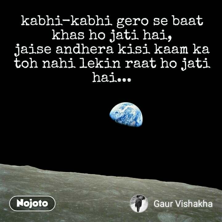kabhi-kabhi gero se baat khas ho jati hai, jaise andhera kisi kaam ka toh nahi lekin raat ho jati hai...