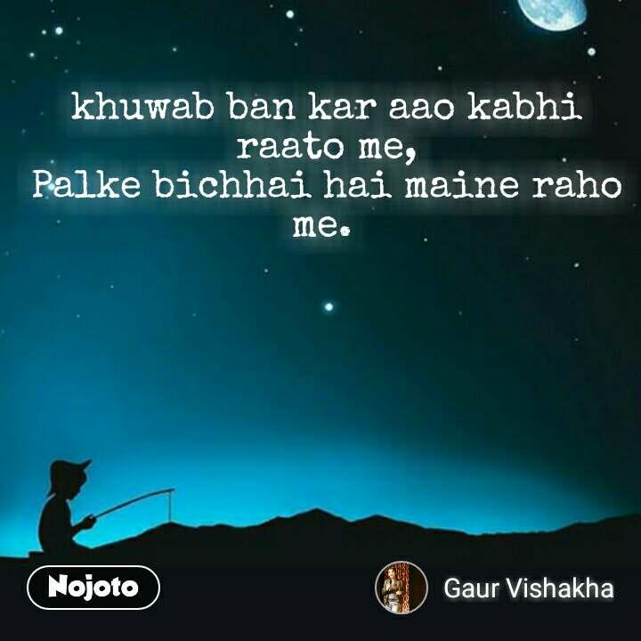 khuwab ban kar aao kabhi raato me, Palke bichhai hai maine raho me.