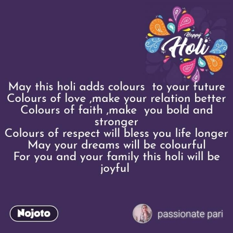 Happy Holi  May this holi adds colours  to your future Colours of love ,make your relation better Colours of faith ,make  you bold and stronger Colours of respect will bless you life longer May your dreams will be colourful For you and your family this holi will be joyful   #NojotoQuote