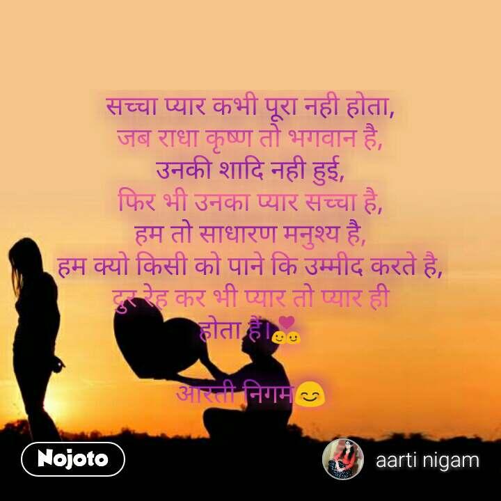 सच्चा प्यार कभी पूरा नही होता, जब राधा कृष्ण तो भगवान है, उनकी शादि नही हुई, फिर भी उनका प्यार सच्चा है, हम तो साधारण मनुश्य है, हम क्यो किसी को पाने कि उम्मीद करते है, दुर रेह कर भी प्यार तो प्यार ही होता हैं।💑  आरती निगम😊 #NojotoQuote