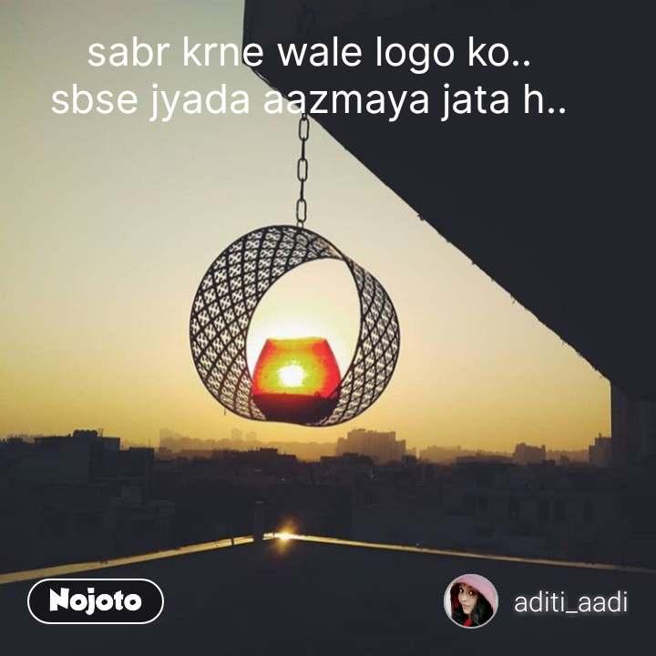 sabr krne wale logo ko.. sbse jyada aazmaya jata h.. #NojotoQuote