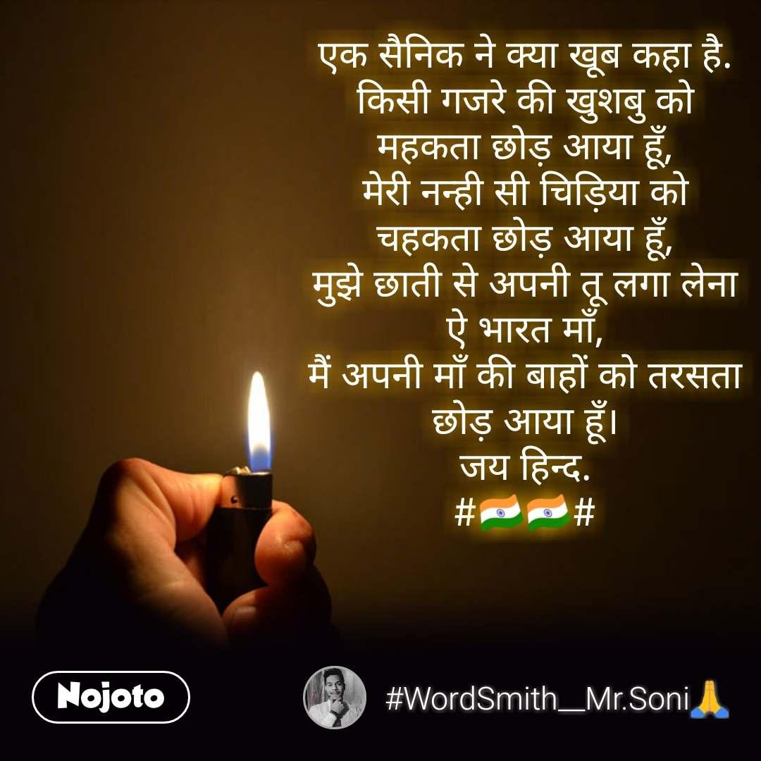 एक सैनिक ने क्या खूब कहा है. किसी गजरे की खुशबु को महकता छोड़ आया हूँ, मेरी नन्ही सी चिड़िया को चहकता छोड़ आया हूँ, मुझे छाती से अपनी तू लगा लेना ऐ भारत माँ, मैं अपनी माँ की बाहों को तरसता छोड़ आया हूँ। जय हिन्द. #🇮🇳🇮🇳# #NojotoQuote