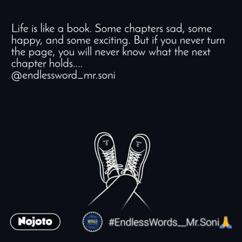Life is like a book. Some chapters sad, some happy, and some exciting. But if you never turn the page, you will never know what the next chapter holds.... @endlessword_mr.soni