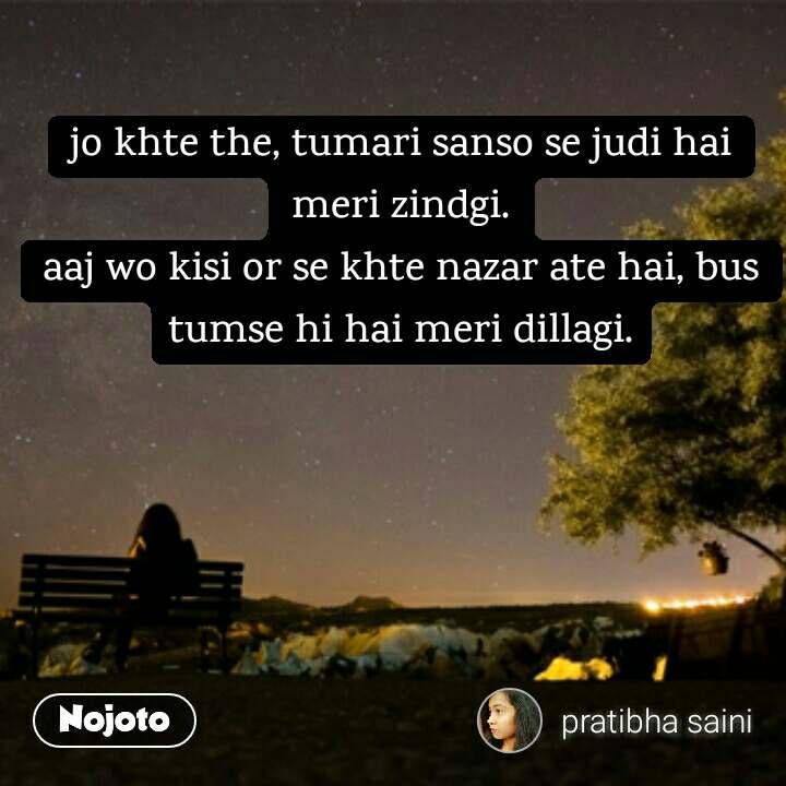 lonely quotes in hindi jo khte the, tumari sanso se judi hai meri zindgi. aaj wo kisi or se khte nazar ate hai, bus tumse hi hai meri dillagi. #NojotoQuote