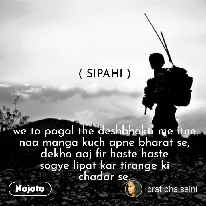 ( SIPAHI )     we to pagal the deshbhakti me itne naa manga kuch apne bharat se, dekho aaj fir haste haste  sogye lipat kar tirange ki  chadar se.   #NojotoQuote