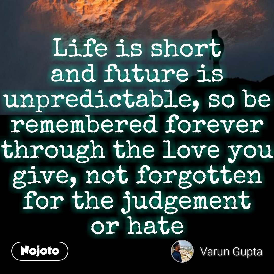 Life is short and future is unpredictable, so be remembered forever through the love you give, not forgotten for the judgement or hate #NojotoQuote