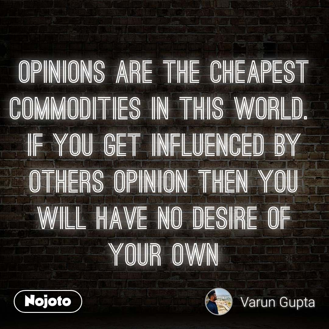 opinions are the cheapest commodities in this world.  if you get influenced by others opinion then you will have no desire of your own