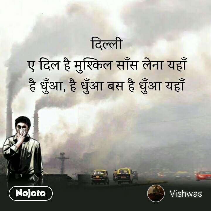 दिल्ली ए दिल है मुश्किल साँस लेना यहाँ है धुँआ, है धुँआ बस है धुँआ यहाँ
