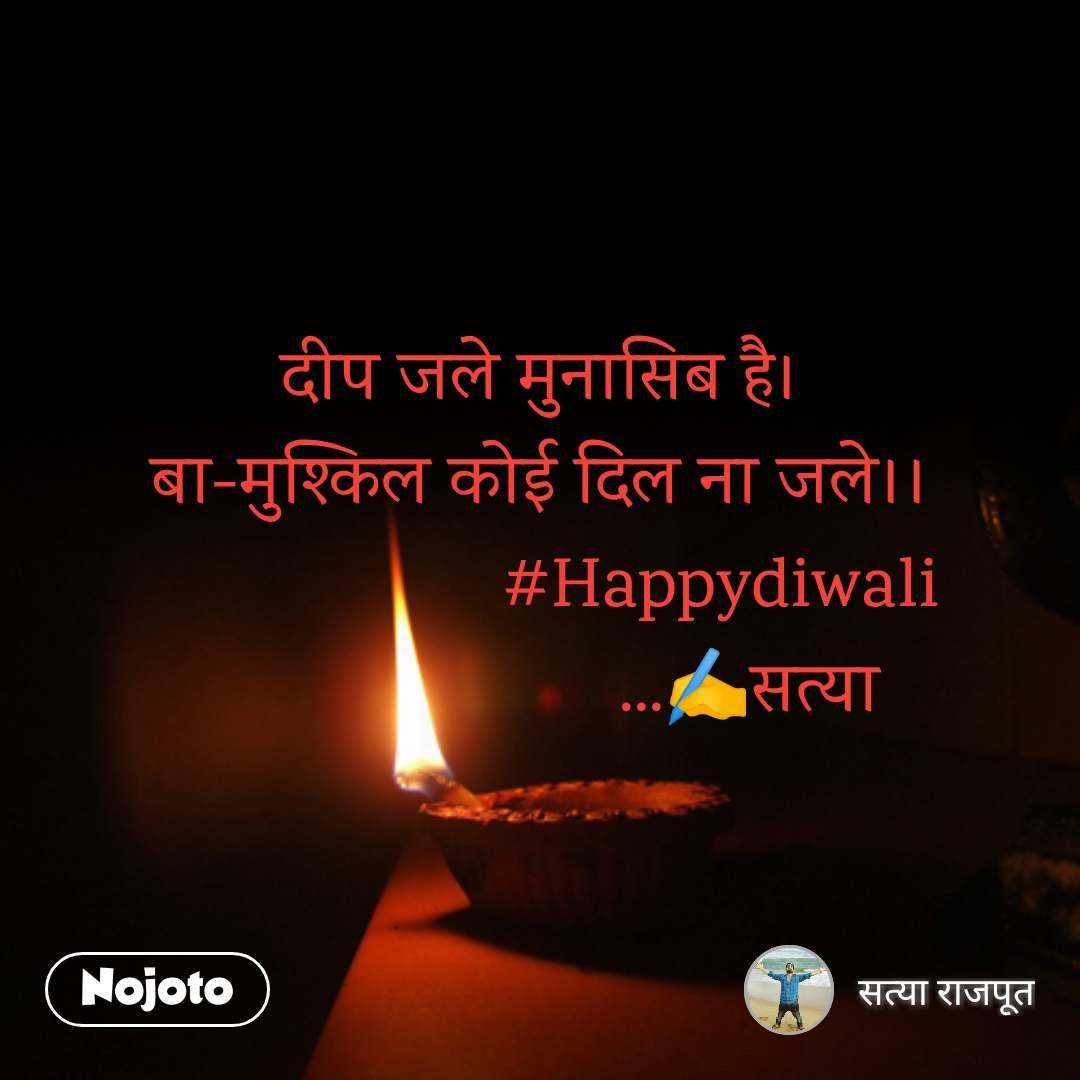 दीप जले मुनासिब है। बा-मुश्किल कोई दिल ना जले।।                    #Happydiwali                       ...✍️सत्या