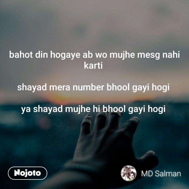 bahot din hogaye ab wo mujhe mesg nahi karti   shayad mera number bhool gayi hogi   ya shayad mujhe hi bhool gayi hogi