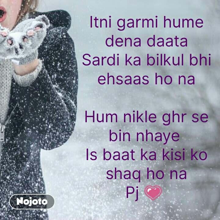 Itni garmi hume dena daata Sardi ka bilkul bhi ehsaas ho na  Hum nikle ghr se bin nhaye  Is baat ka kisi ko shaq ho na Pj 💗   #NojotoQuote