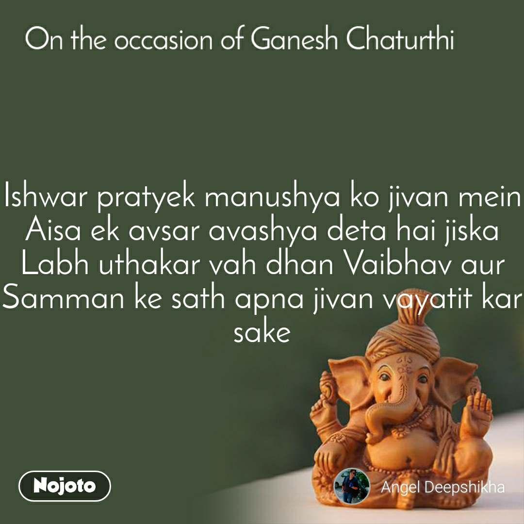 On the occasion of Ganesh Chaturthi Ishwar pratyek manushya ko jivan mein Aisa ek avsar avashya deta hai jiska Labh uthakar vah dhan Vaibhav aur Samman ke sath apna jivan vayatit kar sake
