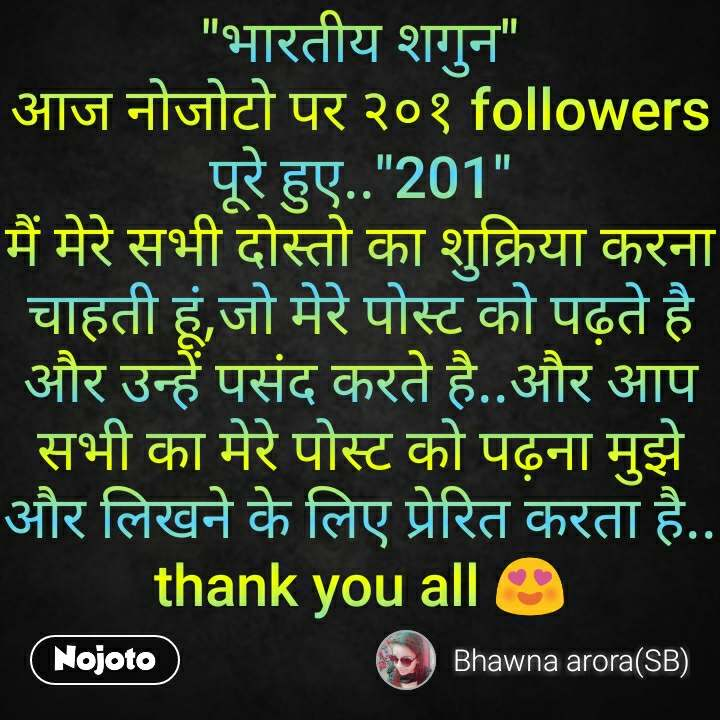 """""""भारतीय शगुन"""" आज नोजोटो पर २०१ followers पूरे हुए..""""201"""" मैं मेरे सभी दोस्तो का शुक्रिया करना चाहती हूं,जो मेरे पोस्ट को पढ़ते है और उन्हें पसंद करते है..और आप सभी का मेरे पोस्ट को पढ़ना मुझे और लिखने के लिए प्रेरित करता है.. thank you all 😍"""