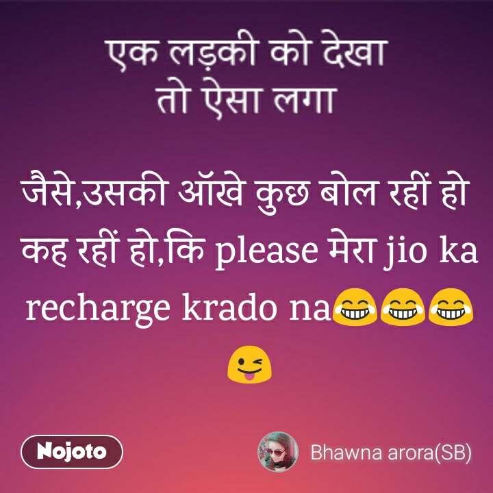 जैसे,उसकी ऑखे कुछ बोल रहीं हो  कह रहीं हो,कि please मेरा jio ka recharge krado na😂😂😂😜