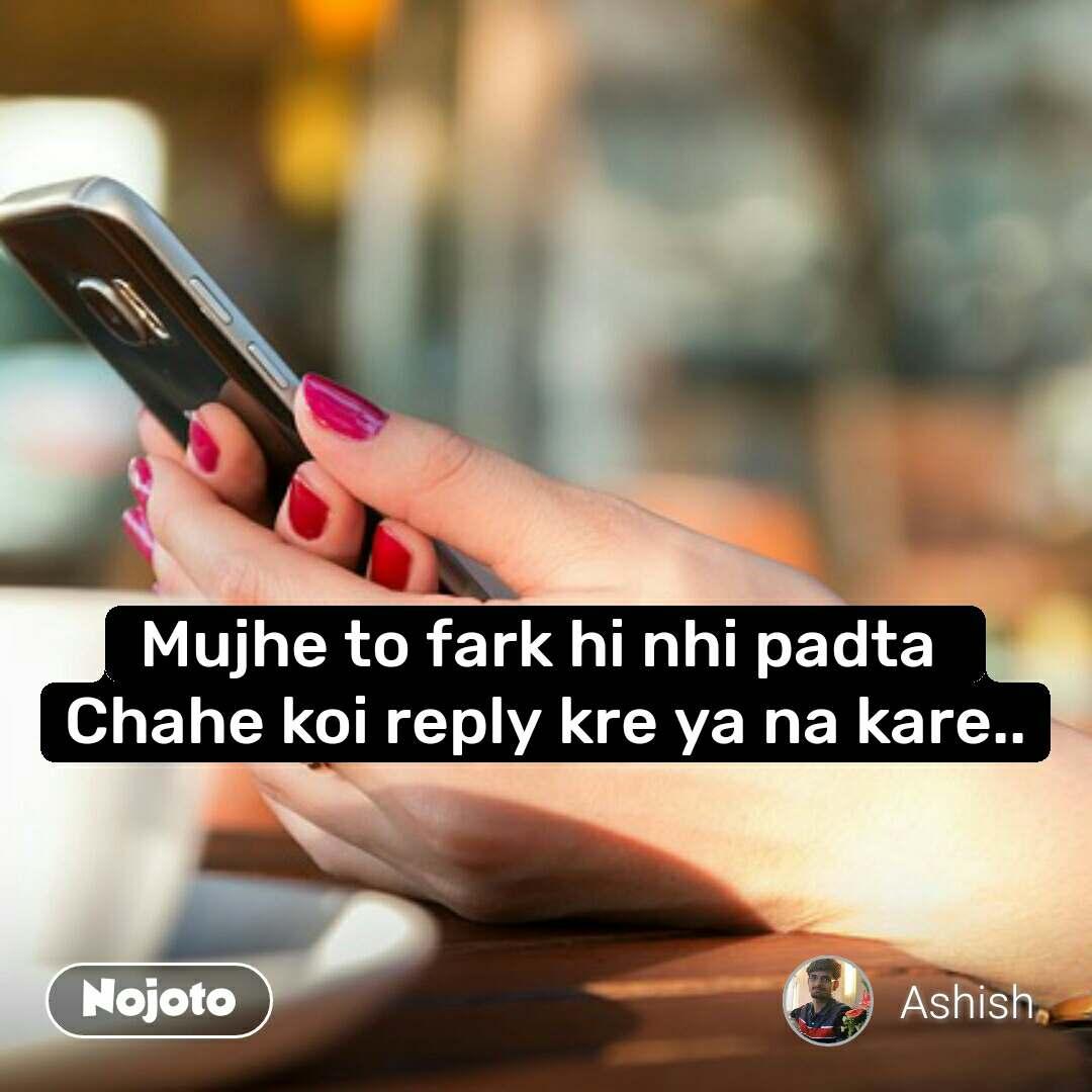 Mujhe to fark hi nhi padta  Chahe koi reply kre ya na kare..