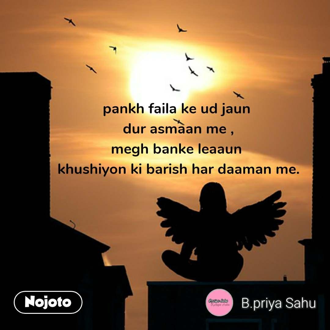 pankh faila ke ud jaun  dur asmaan me , megh banke leaaun  khushiyon ki barish har daaman me.