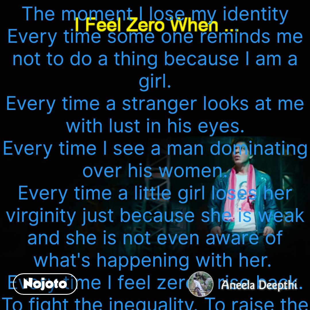 I feel zero when  The moment I lose my identity Every time some one reminds me not to do a thing because I am a girl. Every time a stranger looks at me with lust in his eyes. Every time I see a man dominating over his women. Every time a little girl loses her virginity just because she is weak and she is not even aware of what's happening with her.  Every time I feel zero. I rise back. To fight the inequality. To raise the voice instead of a oppressed.   #NojotoQuote