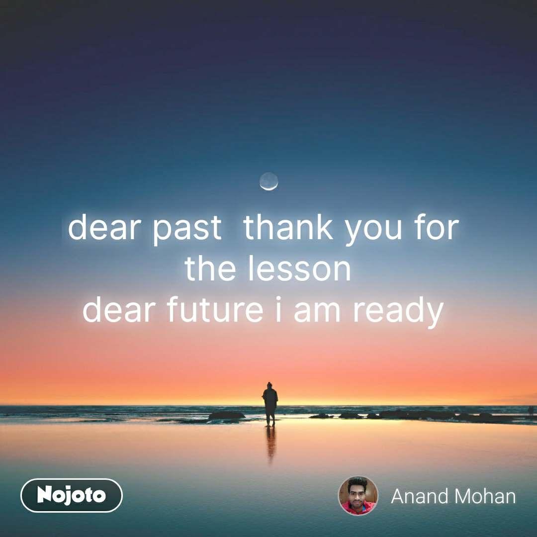 dear past  thank you for  the lesson dear future i am ready  #NojotoQuote