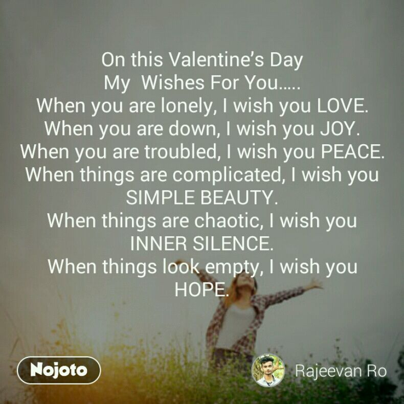 On this Valentine's Day My  Wishes For You….. When you are lonely, I wish you LOVE. When you are down, I wish you JOY. When you are troubled, I wish you PEACE. When things are complicated, I wish you SIMPLE BEAUTY. When things are chaotic, I wish you INNER SILENCE. When things look empty, I wish you HOPE.