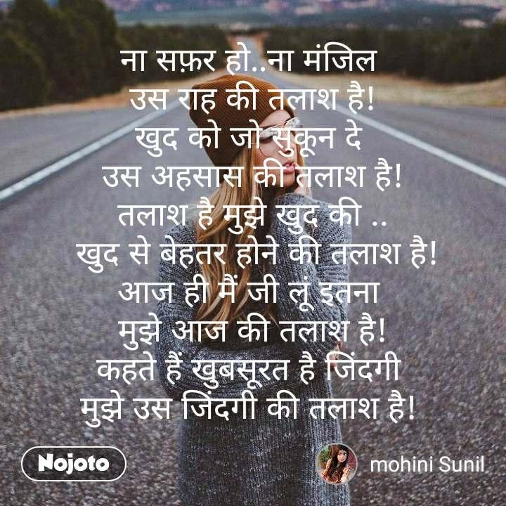 ना सफ़र हो..ना मंजिल  उस राह की तलाश है! खुद को जो सुकून दे  उस अहसास की तलाश है! तलाश है मुझे खुद की ..  खुद से बेहतर होने की तलाश है! आज ही मैं जी लूं इतना  मुझे आज की तलाश है! कहते हैं खुबसूरत है जिंदगी  मुझे उस जिंदगी की तलाश है!   #NojotoQuote