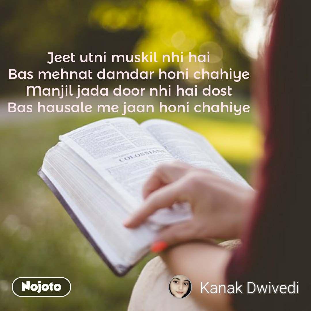 Jeet utni muskil nhi hai Bas mehnat damdar honi chahiye Manjil jada door nhi hai dost Bas hausale me jaan honi chahiye #NojotoQuote