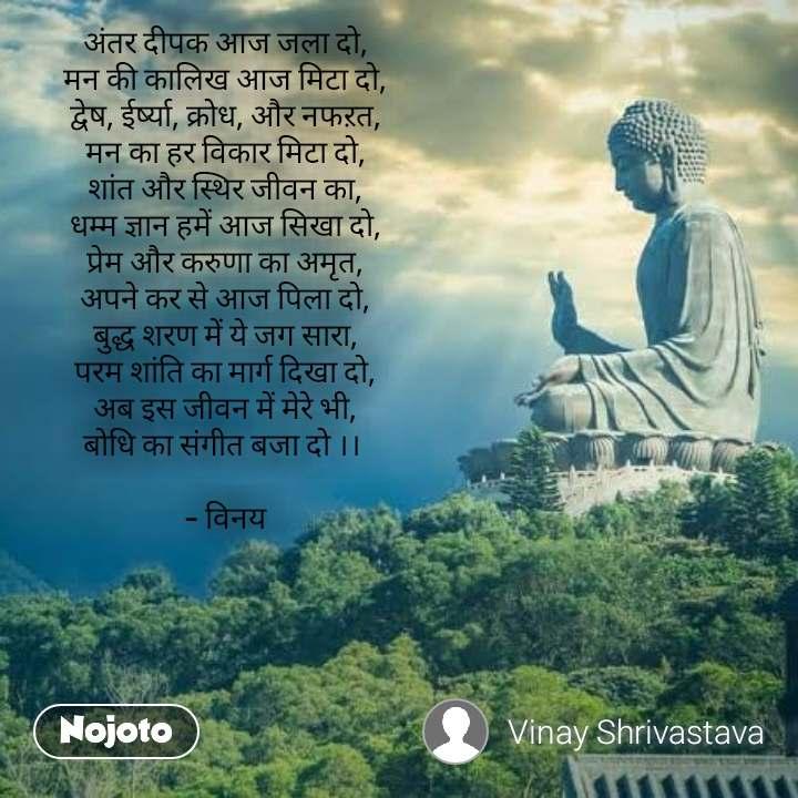अंतर दीपक आज जला दो, मन की कालिख आज मिटा दो, द्वेष, ईर्ष्या, क्रोध, और नफऱत, मन का हर विकार मिटा दो, शांत और स्थिर जीवन का, धम्म ज्ञान हमें आज सिखा दो, प्रेम और करुणा का अमृत, अपने कर से आज पिला दो, बुद्ध शरण में ये जग सारा, परम शांति का मार्ग दिखा दो, अब इस जीवन में मेरे भी, बोधि का संगीत बजा दो ।।   - विनय   #NojotoQuote