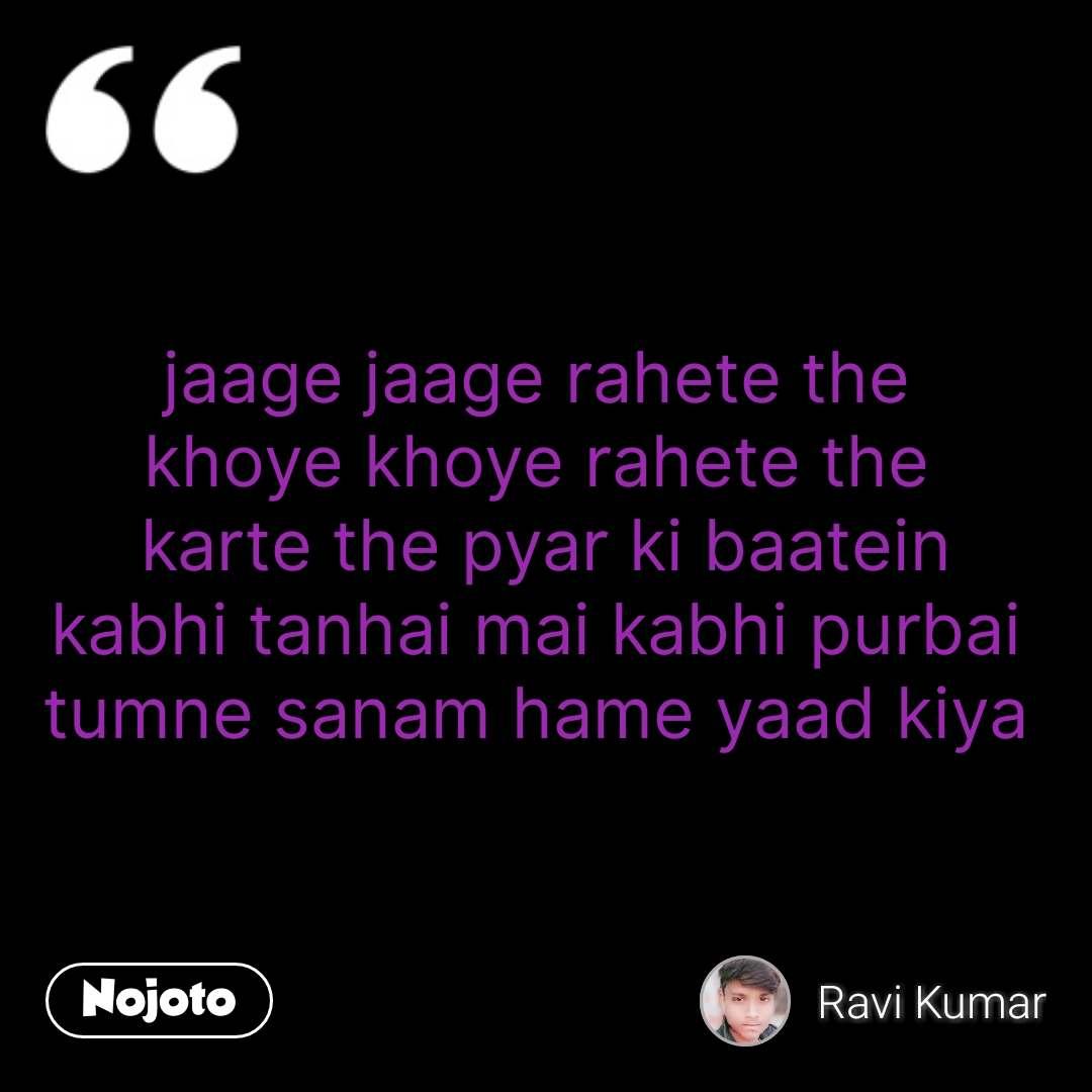 jaage jaage rahete the  khoye khoye rahete the  karte the pyar ki baatein kabhi tanhai mai kabhi purbai  tumne sanam hame yaad kiya  #NojotoQuote