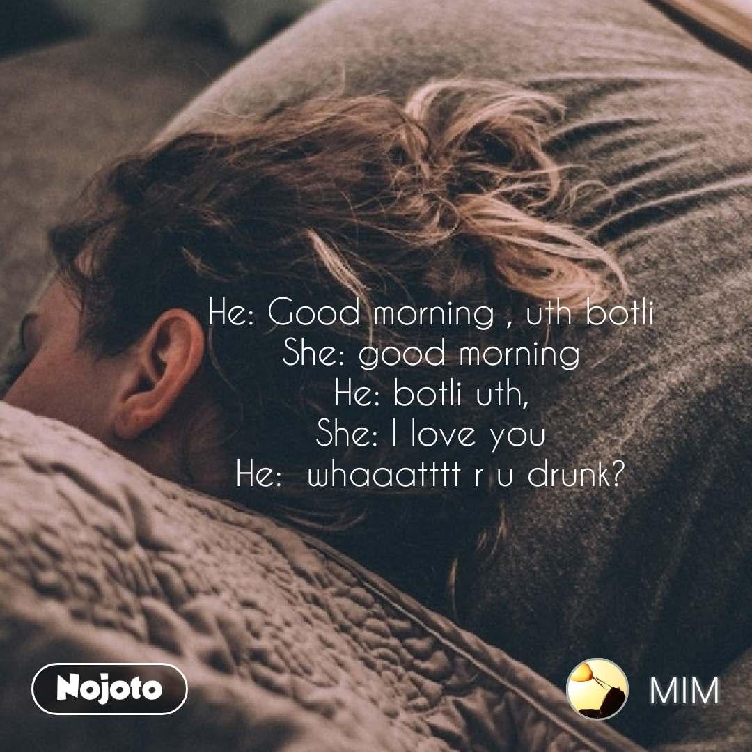 He: Good morning , uth botli She: good morning He: botli uth, She: I love you He:  whaaatttt r u drunk?