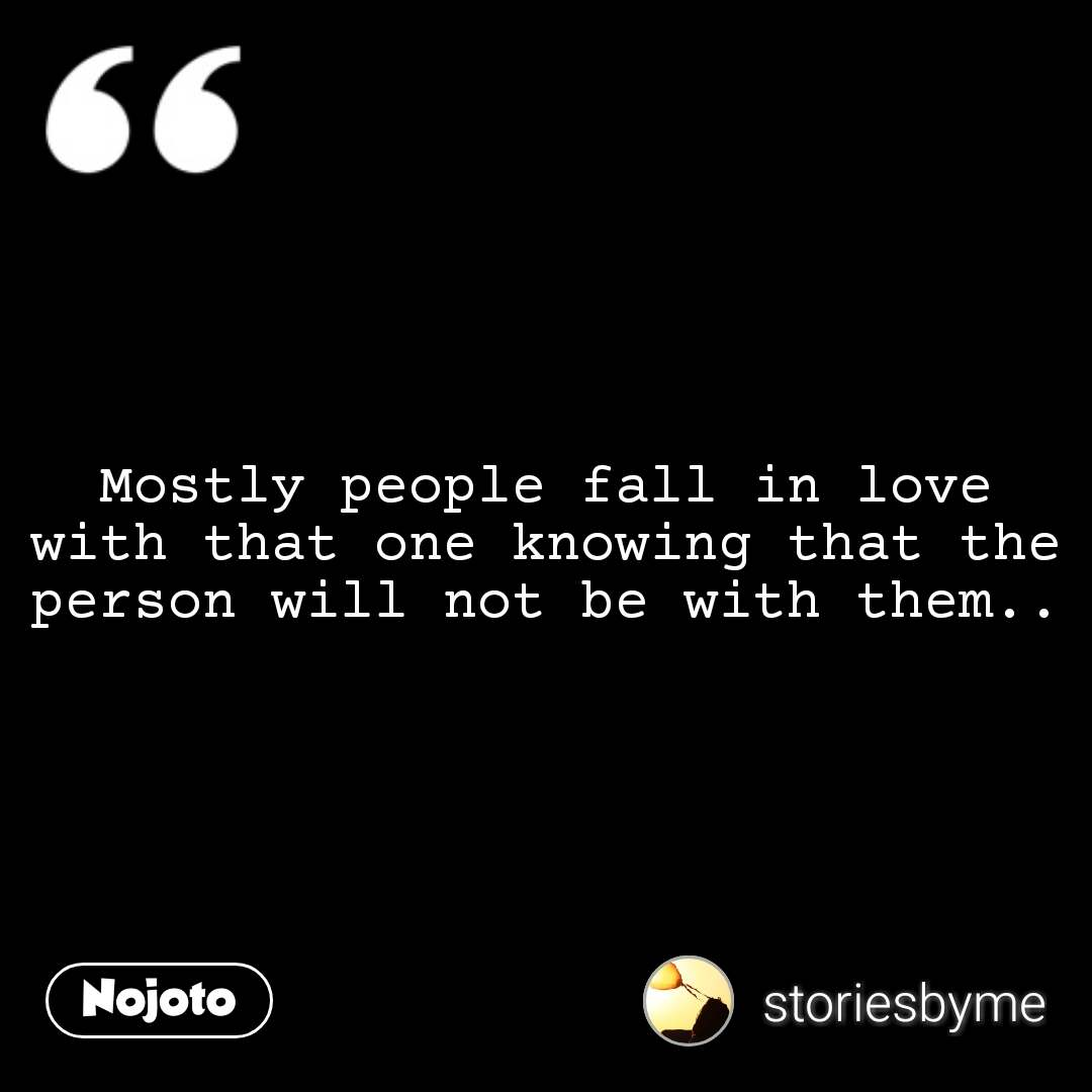 Mostly people fall in love with that one knowing that the person will not be with them.. #NojotoQuote