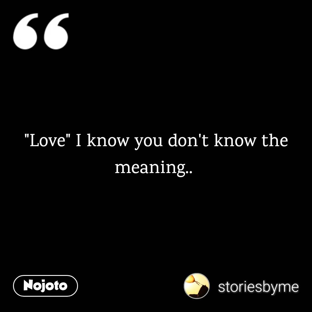"""Love"" I know you don't know the meaning.."