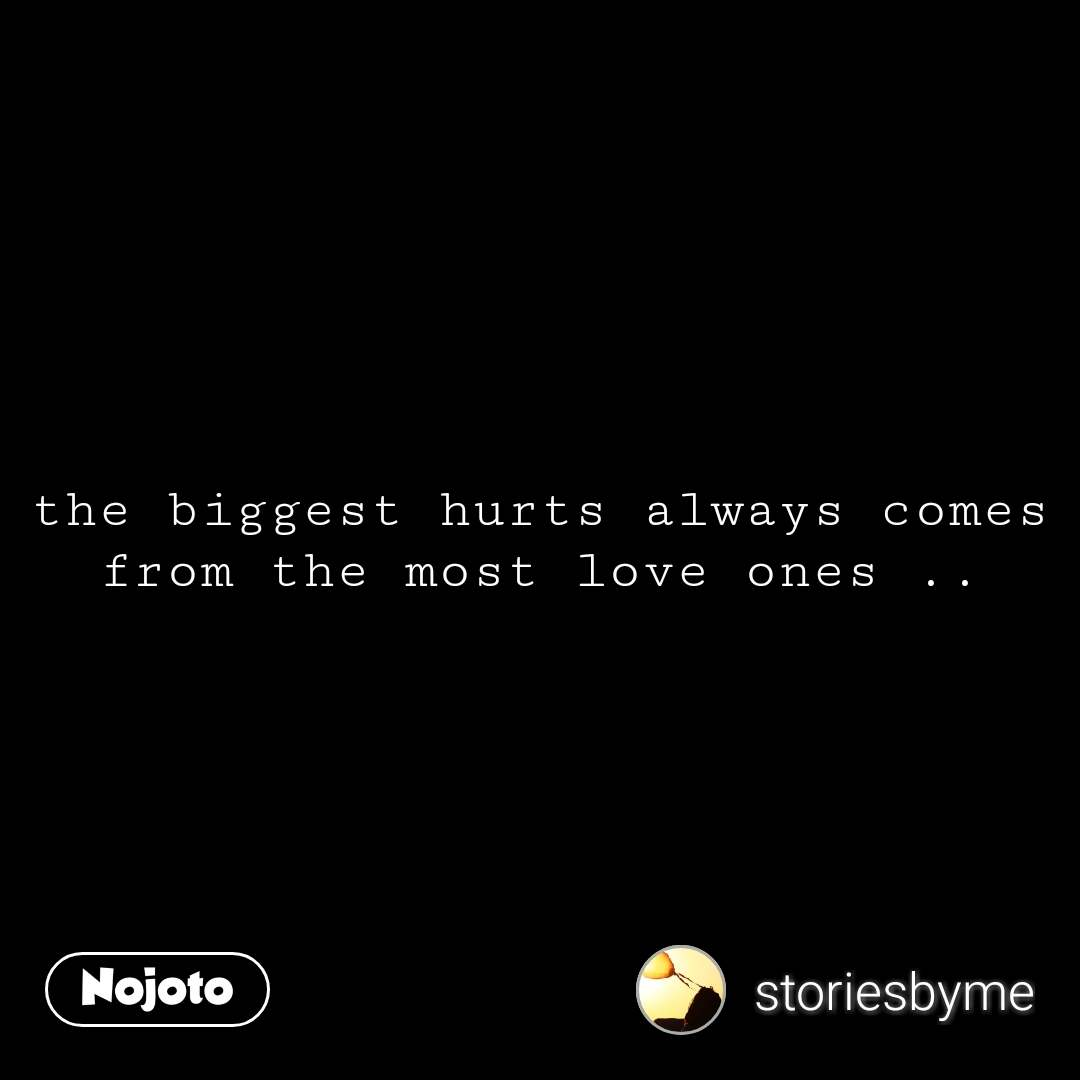 the biggest hurts always comes from the most love ones .. #NojotoQuote