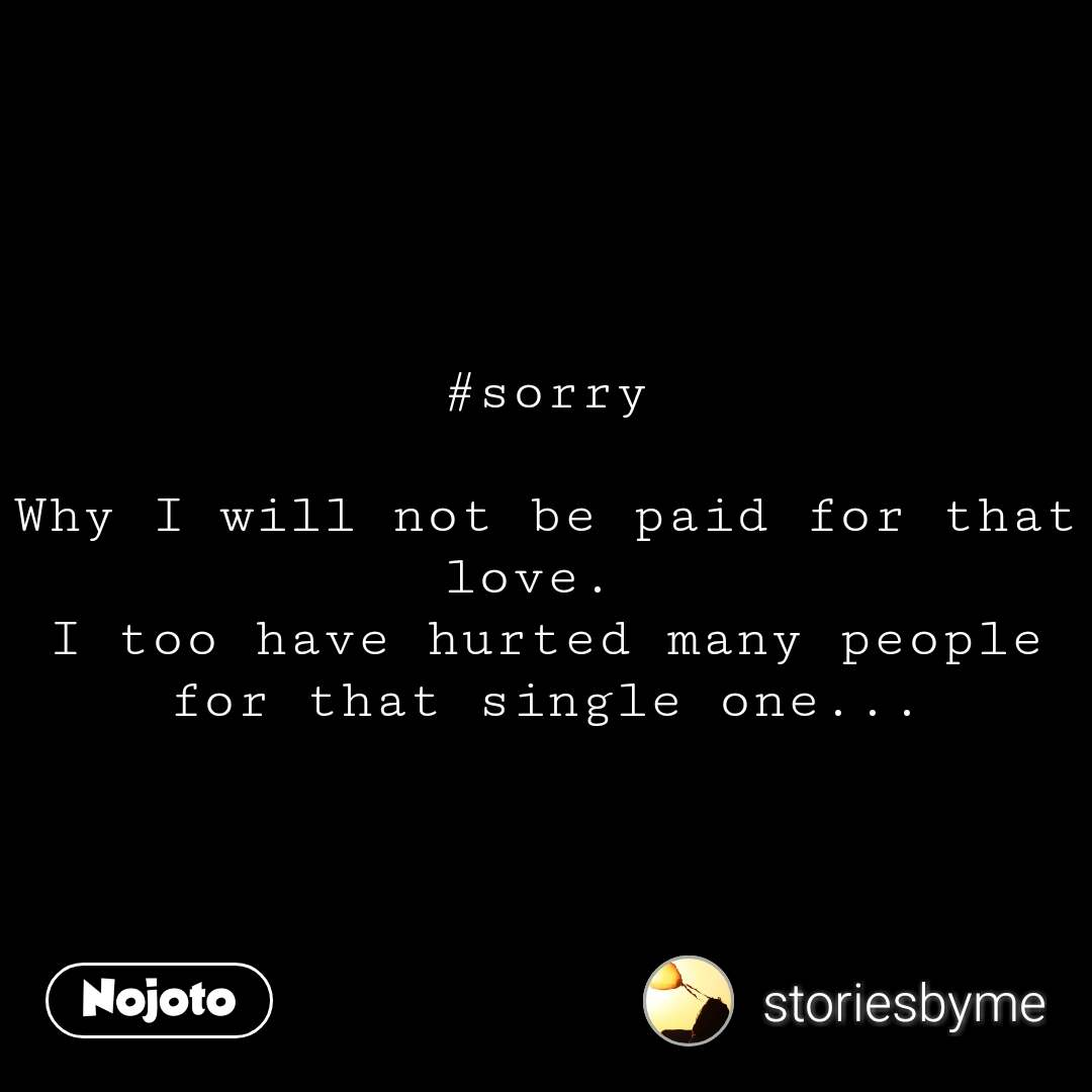 #sorry  Why I will not be paid for that love.  I too have hurted many people for that single one...