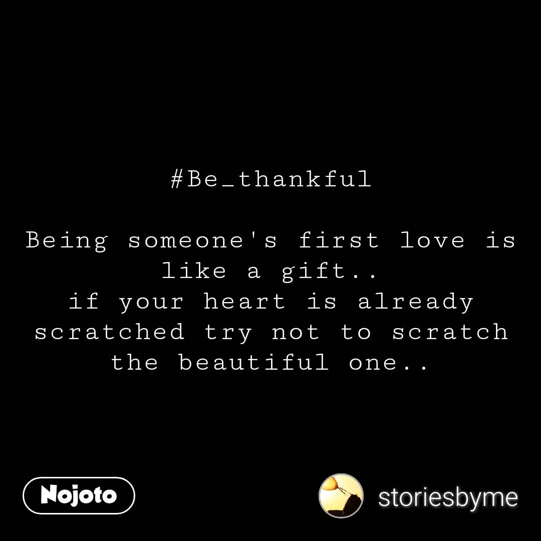 #Be_thankful  Being someone's first love is like a gift.. if your heart is already scratched try not to scratch the beautiful one.. #NojotoQuote