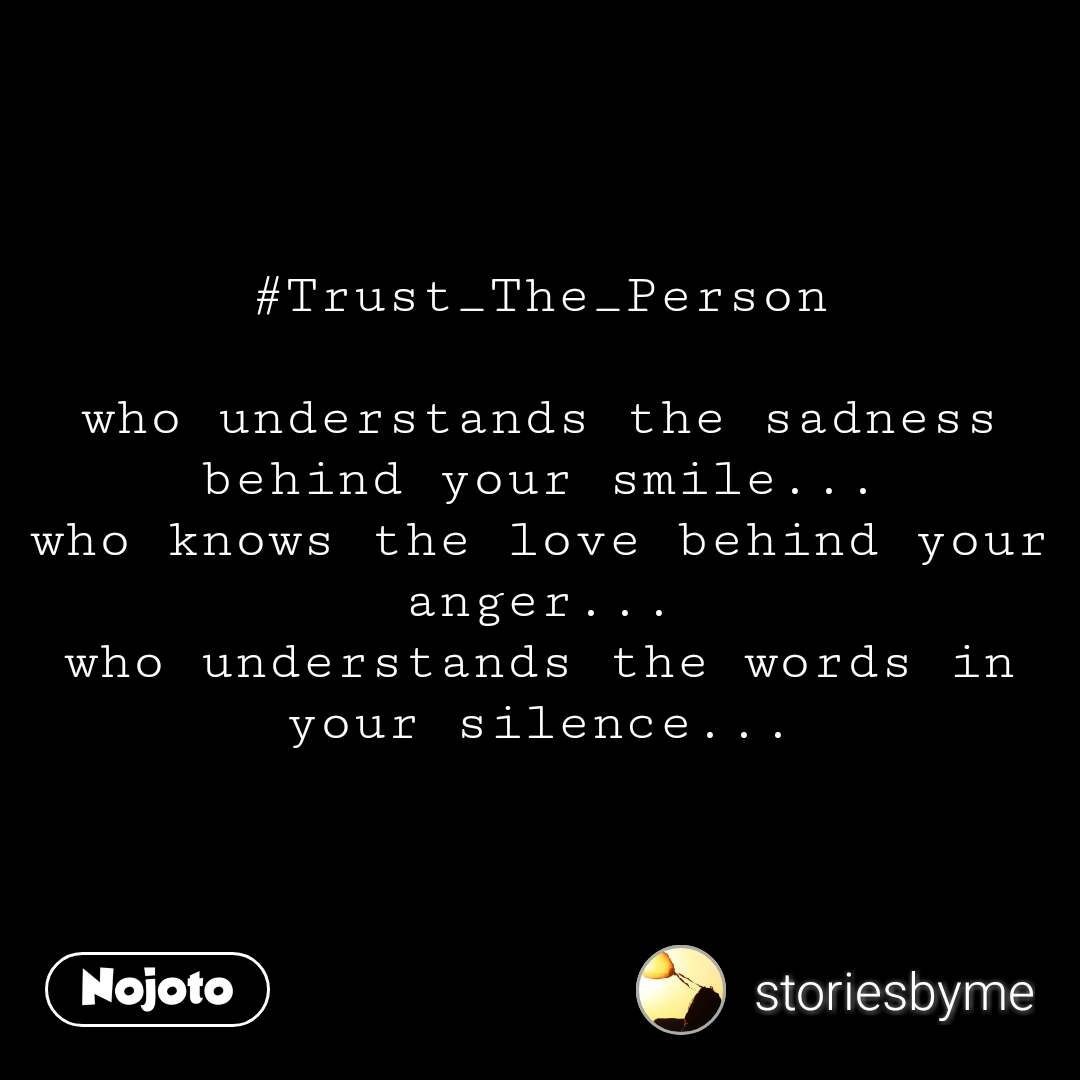 #Trust_The_Person  who understands the sadness behind your smile... who knows the love behind your anger... who understands the words in your silence...