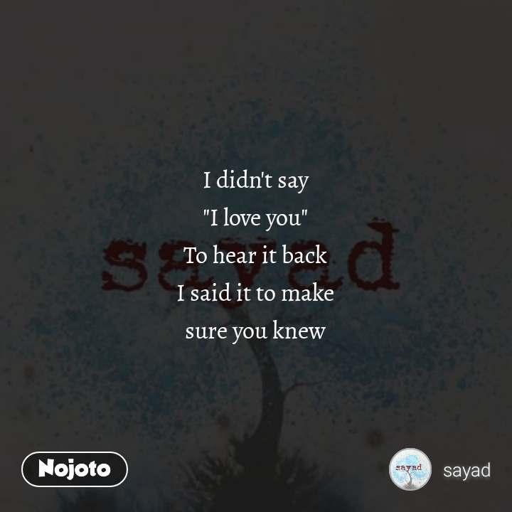 "I didn't say ""I love you"" To hear it back I said it to make sure you knew #NojotoQuote"
